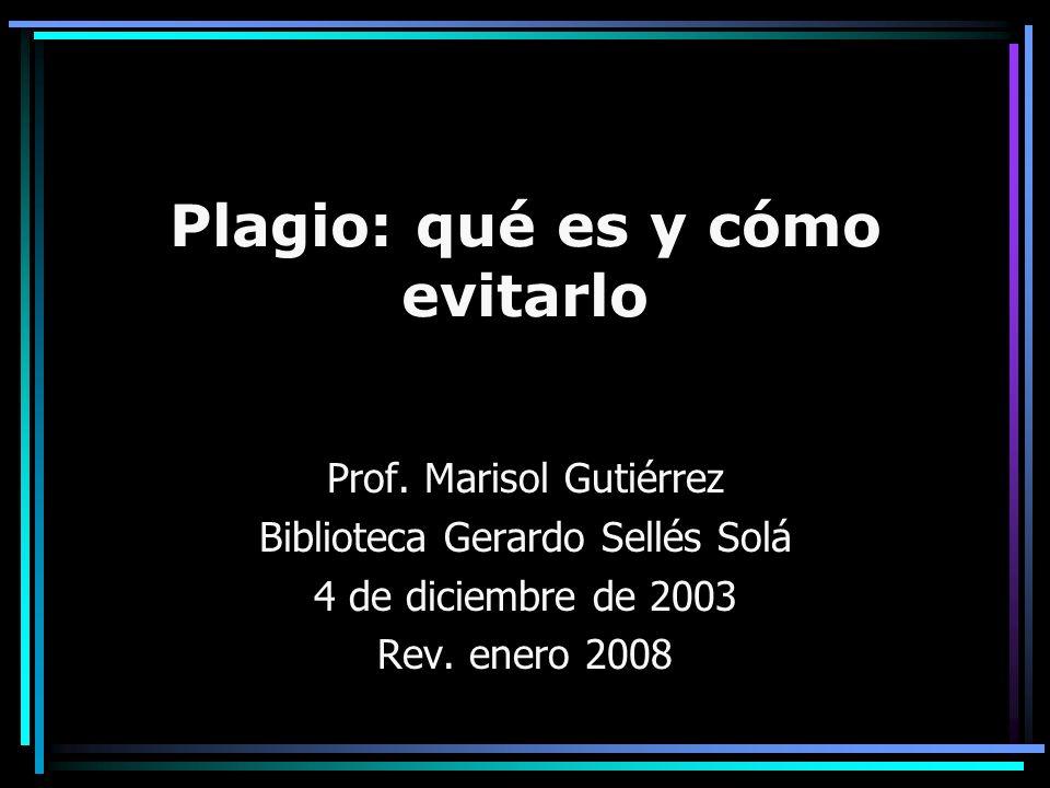 Plagio: qué es y cómo evitarlo Prof. Marisol Gutiérrez Biblioteca Gerardo Sellés Solá 4 de diciembre de 2003 Rev. enero 2008