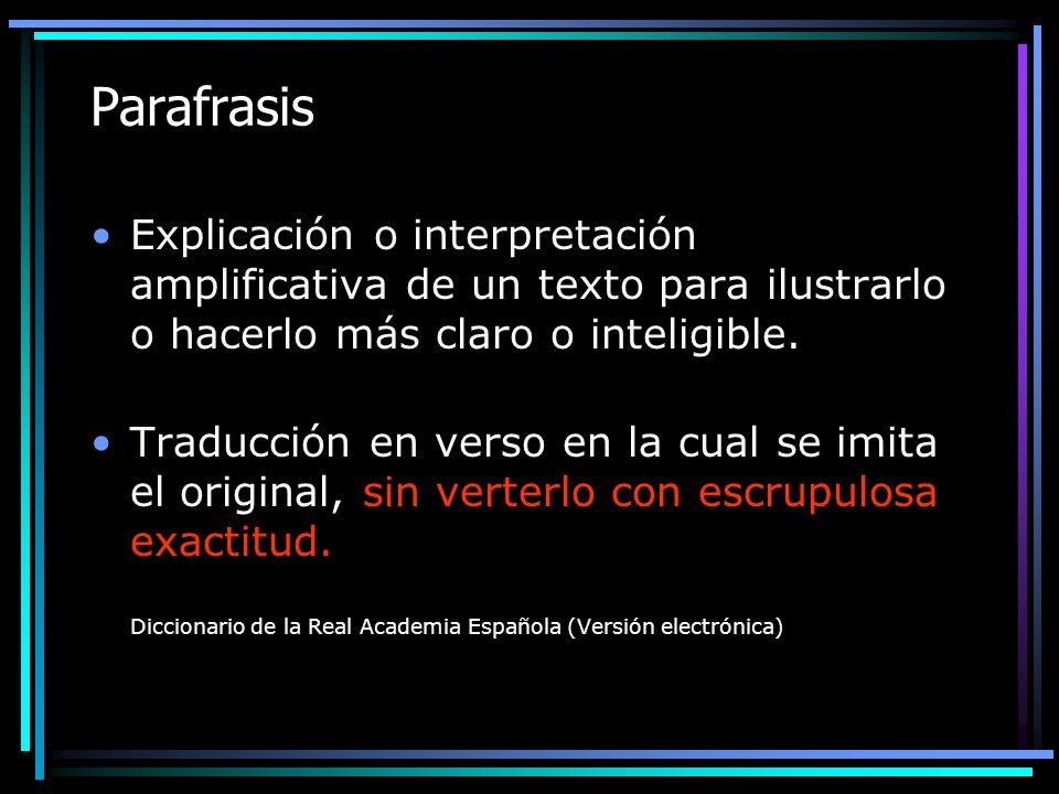 Parafrasis Explicación o interpretación amplificativa de un texto para ilustrarlo o hacerlo más claro o inteligible. Traducción en verso en la cual se