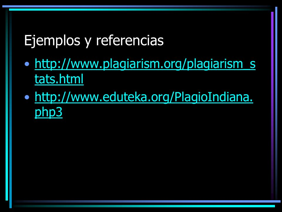 Ejemplos y referencias http://www.plagiarism.org/plagiarism_s tats.htmlhttp://www.plagiarism.org/plagiarism_s tats.html http://www.eduteka.org/PlagioI
