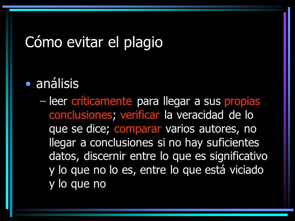 Cómo evitar el plagio análisis –leer críticamente para llegar a sus propias conclusiones; verificar la veracidad de lo que se dice; comparar varios au