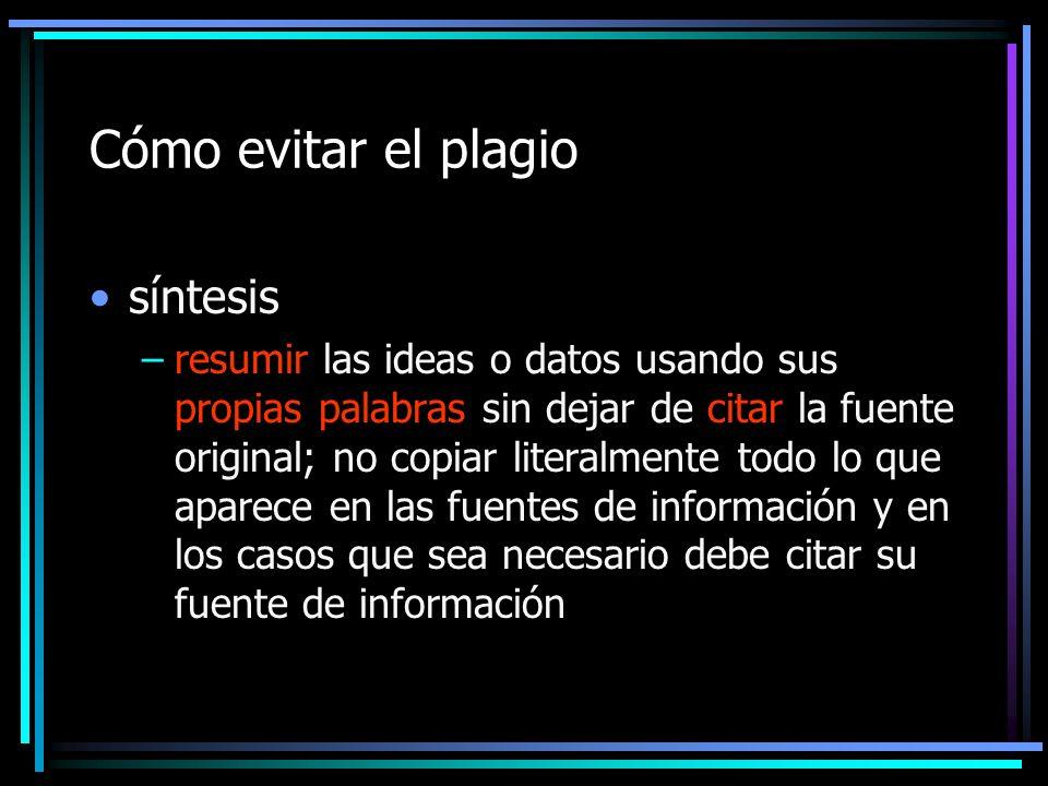 Cómo evitar el plagio síntesis –resumir las ideas o datos usando sus propias palabras sin dejar de citar la fuente original; no copiar literalmente to