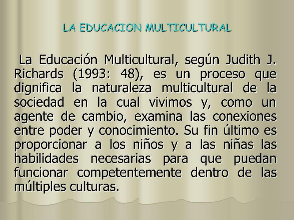 LA EDUCACION MULTICULTURAL La Educación Multicultural, en apreciación de Theresa Perry y James Fraser (1993: 3), no es una nueva materia que únicamente añade nuevo material para el Curriculum escolar, sino que fundamentalmente es una re-visión, un cambio profundo, de las relaciones entre la escolaridad y una sociedad democrática.