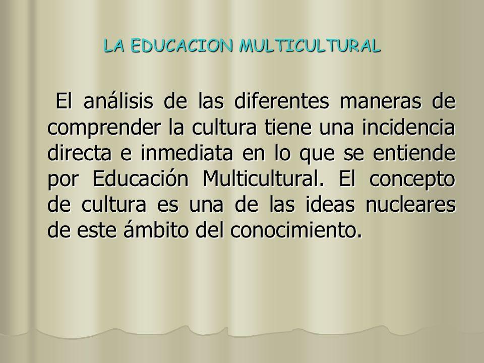 LA EDUCACION MULTICULTURAL La Educación Multicultural privilegia el estudio del conocimiento y las culturas de los distintos grupos, minoritarios y mayoritarios, que conviven en una sociedad plural y múltiple, con una intención de comprensión y comunicación entre ellos.