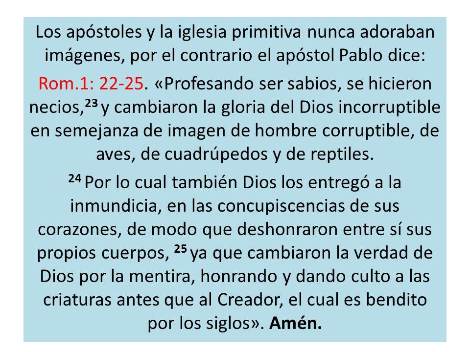 Los apóstoles y la iglesia primitiva nunca adoraban imágenes, por el contrario el apóstol Pablo dice: Rom.1: 22-25. «Profesando ser sabios, se hiciero