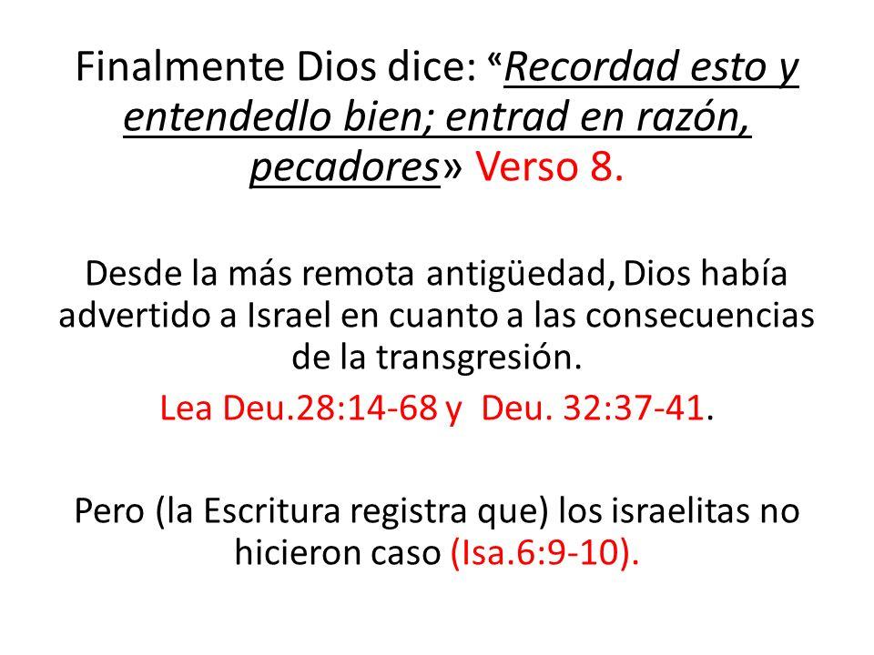 Finalmente Dios dice: « Recordad esto y entendedlo bien; entrad en razón, pecadores» Verso 8. Desde la más remota antigüedad, Dios había advertido a I