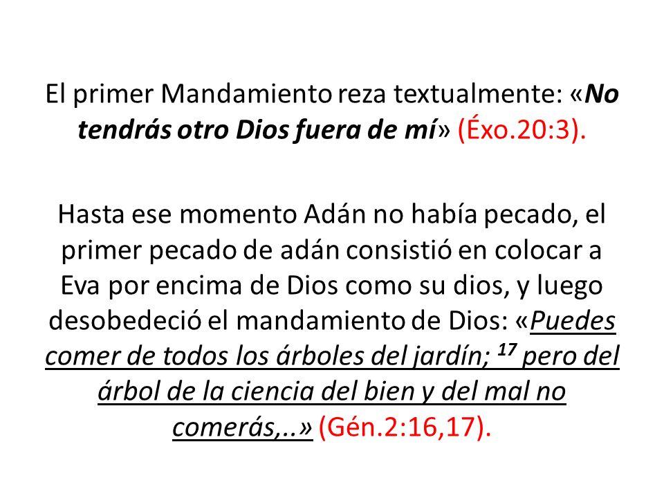 El primer Mandamiento reza textualmente: «No tendrás otro Dios fuera de mí» (Éxo.20:3). Hasta ese momento Adán no había pecado, el primer pecado de ad