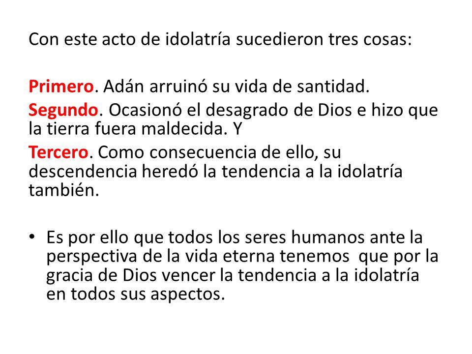 Con este acto de idolatría sucedieron tres cosas: Primero. Adán arruinó su vida de santidad. Segundo. Ocasionó el desagrado de Dios e hizo que la tier