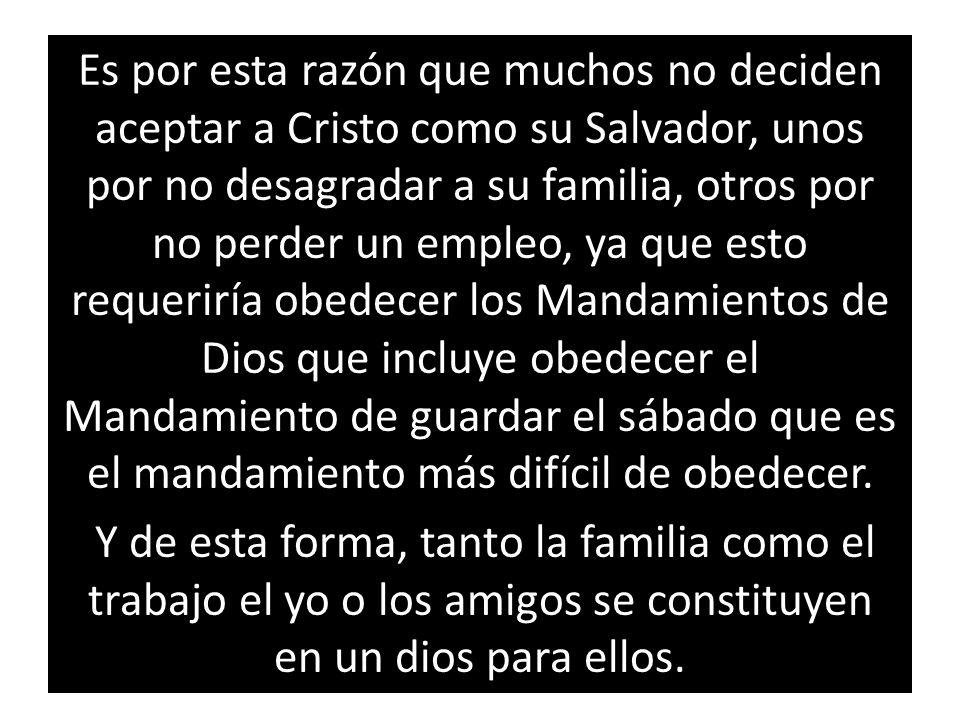 Es por esta razón que muchos no deciden aceptar a Cristo como su Salvador, unos por no desagradar a su familia, otros por no perder un empleo, ya que