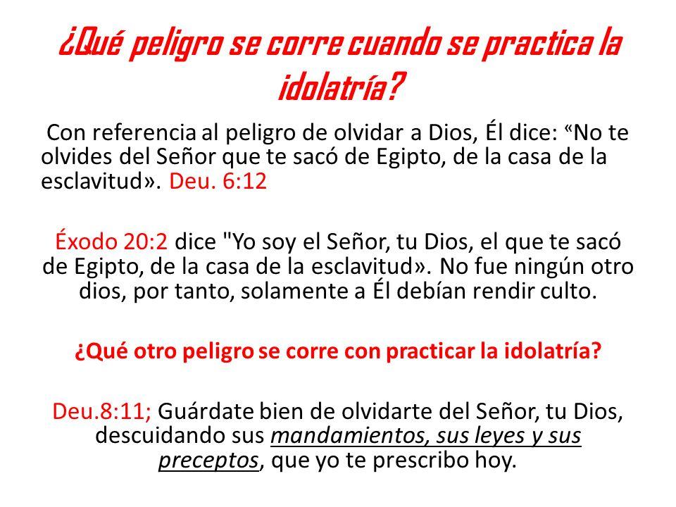 ¿Qué peligro se corre cuando se practica la idolatría? Con referencia al peligro de olvidar a Dios, Él dice: « No te olvides del Señor que te sacó de