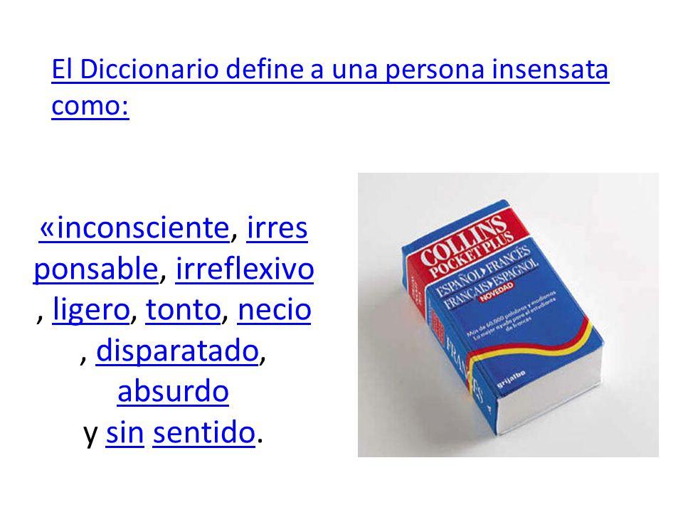 El Diccionario define a una persona insensata como: «inconsciente«inconsciente, irres ponsable, irreflexivo, ligero, tonto, necio, disparatado, absurd