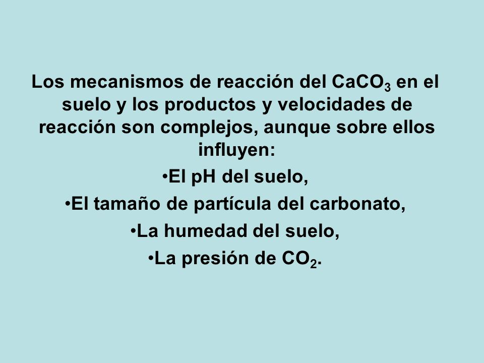 Los mecanismos de reacción del CaCO 3 en el suelo y los productos y velocidades de reacción son complejos, aunque sobre ellos influyen: El pH del suel
