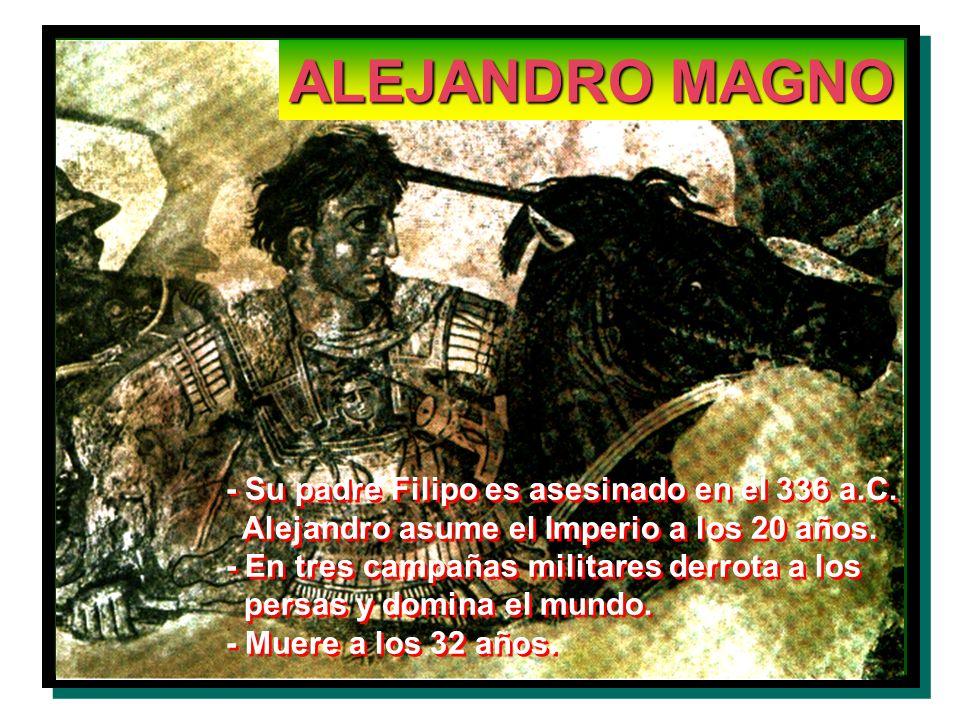 ALEJANDRO MAGNO - Su padre Filipo es asesinado en el 336 a.C. Alejandro asume el Imperio a los 20 años. - En tres campañas militares derrota a los per