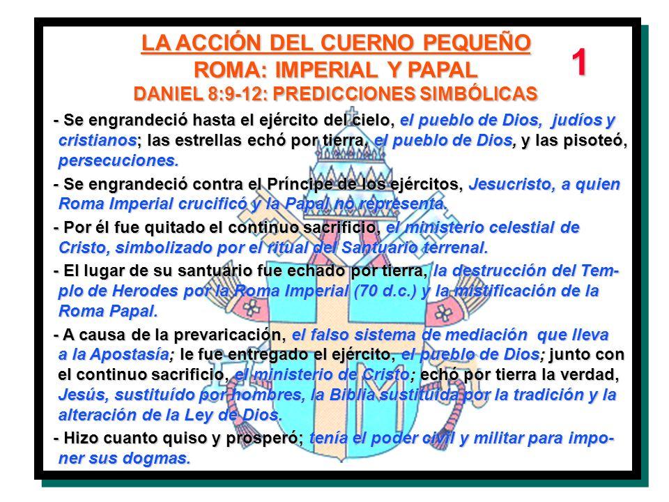 LA ACCIÓN DEL CUERNO PEQUEÑO ROMA: IMPERIAL Y PAPAL DANIEL 8:9-12: PREDICCIONES SIMBÓLICAS - Se engrandeció hasta el ejército del cielo, el pueblo de