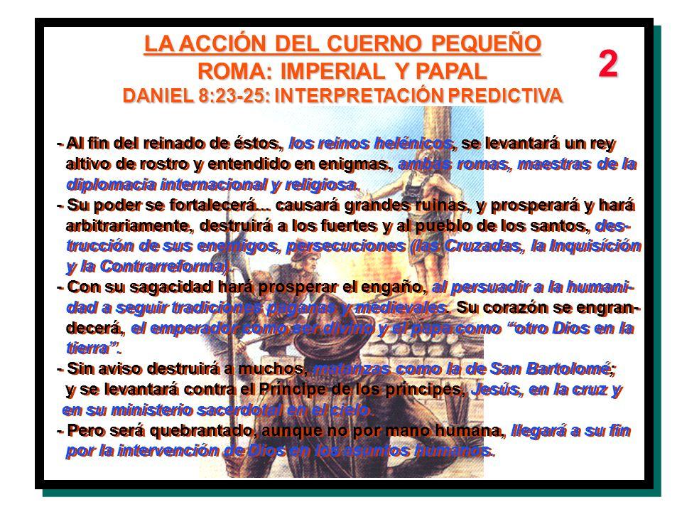 LA ACCIÓN DEL CUERNO PEQUEÑO ROMA: IMPERIAL Y PAPAL DANIEL 8:23-25: INTERPRETACIÓN PREDICTIVA - Al fin del reinado de éstos, los reinos helénicos, se