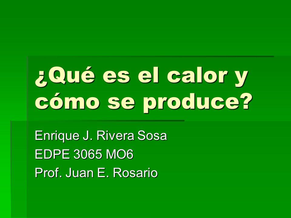 ¿Qué es el calor y cómo se produce? Enrique J. Rivera Sosa EDPE 3065 MO6 Prof. Juan E. Rosario