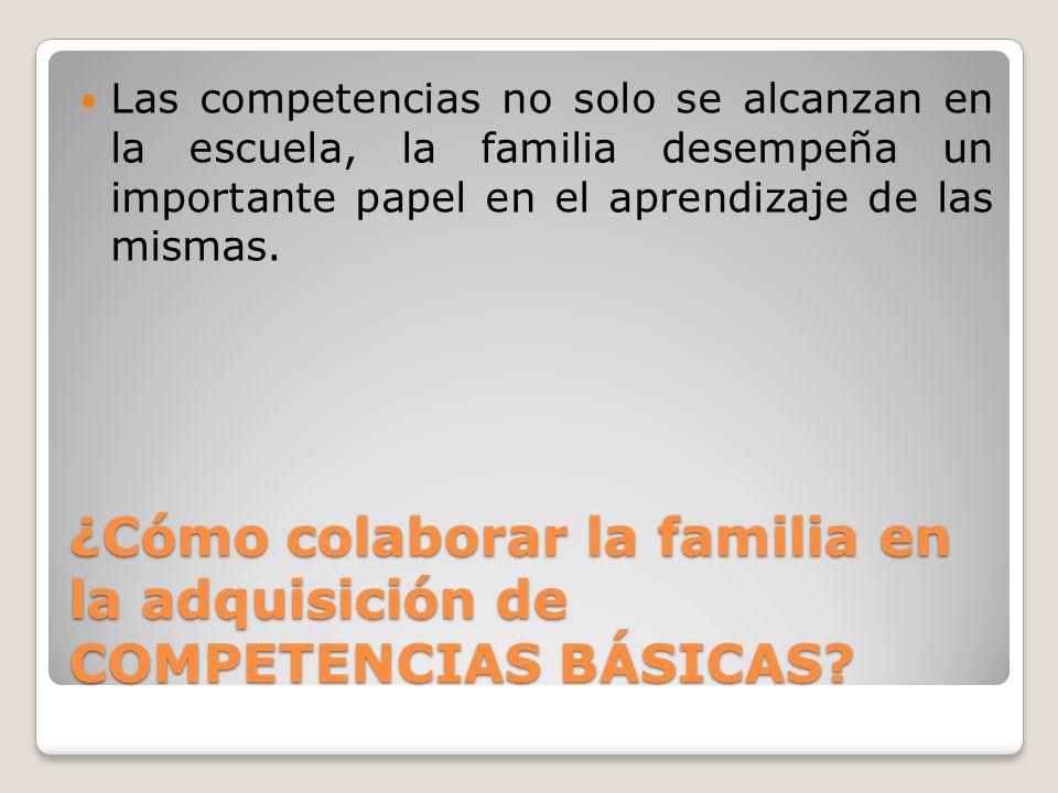 ¿Cómo colaborar la familia en la adquisición de COMPETENCIAS BÁSICAS? Las competencias no solo se alcanzan en la escuela, la familia desempeña un impo