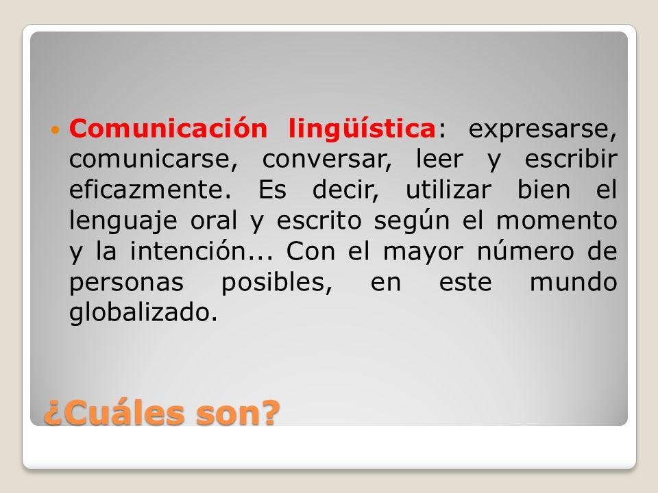 ¿Cuáles son? Comunicación lingüística: expresarse, comunicarse, conversar, leer y escribir eficazmente. Es decir, utilizar bien el lenguaje oral y esc