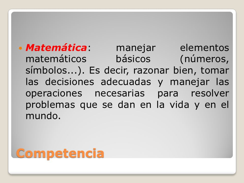 Competencia Matemática: manejar elementos matemáticos básicos (números, símbolos...). Es decir, razonar bien, tomar las decisiones adecuadas y manejar
