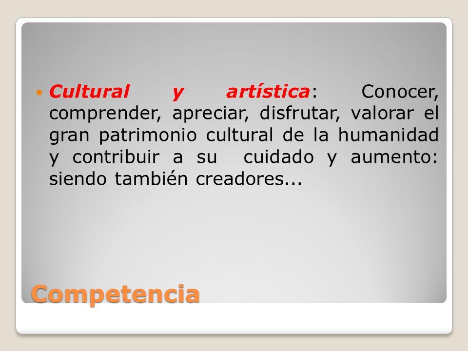 Competencia Cultural y artística: Conocer, comprender, apreciar, disfrutar, valorar el gran patrimonio cultural de la humanidad y contribuir a su cuid