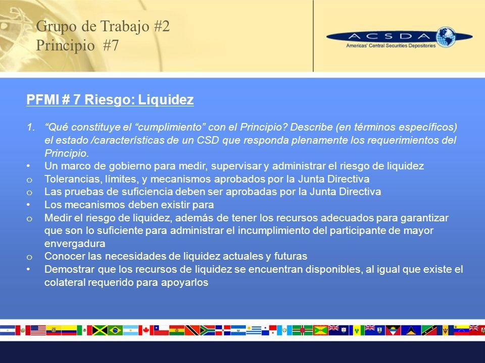 Grupo de Trabajo #2 Principio #7 PFMI # 7 Riesgo: Liquidez 1.Qué constituye el cumplimiento con el Principio? Describe (en términos específicos) el es