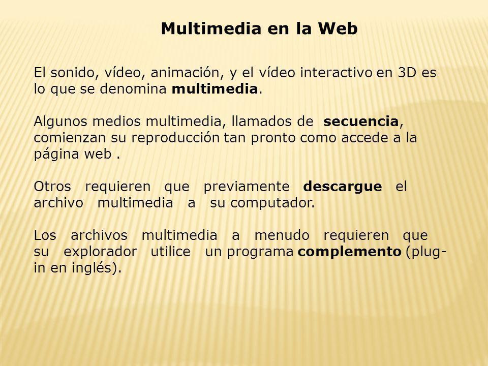 Multimedia en la Web El sonido, vídeo, animación, y el vídeo interactivo en 3D es lo que se denomina multimedia. Algunos medios multimedia, llamados d