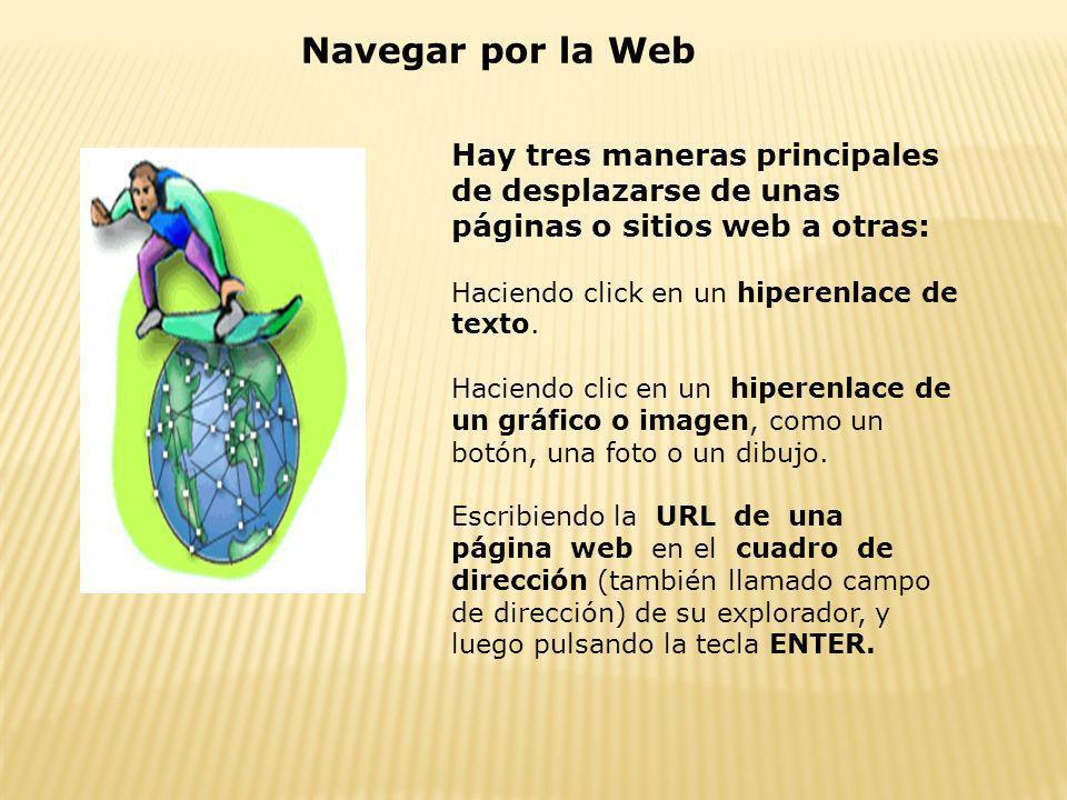 Navegar por la Web Hay tres maneras principales de desplazarse de unas páginas o sitios web a otras: Haciendo click en un hiperenlace de texto. Hacien