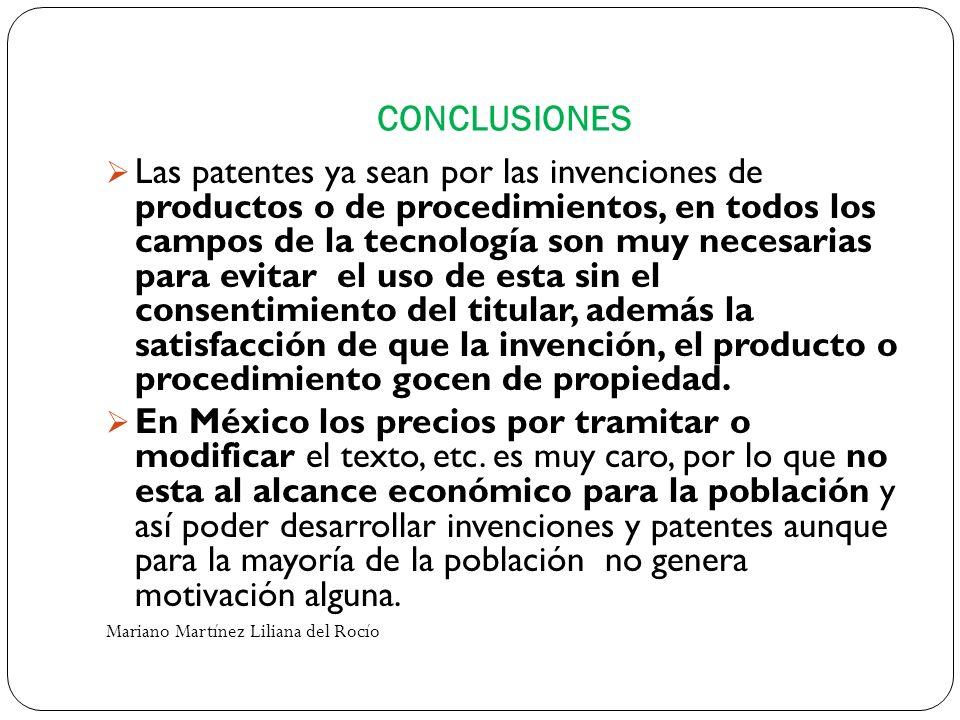 CONCLUSIONES Las patentes ya sean por las invenciones de productos o de procedimientos, en todos los campos de la tecnología son muy necesarias para e