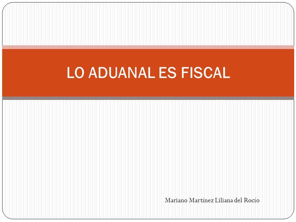 LO ADUANAL ES FISCAL Mariano Martínez Liliana del Rocío
