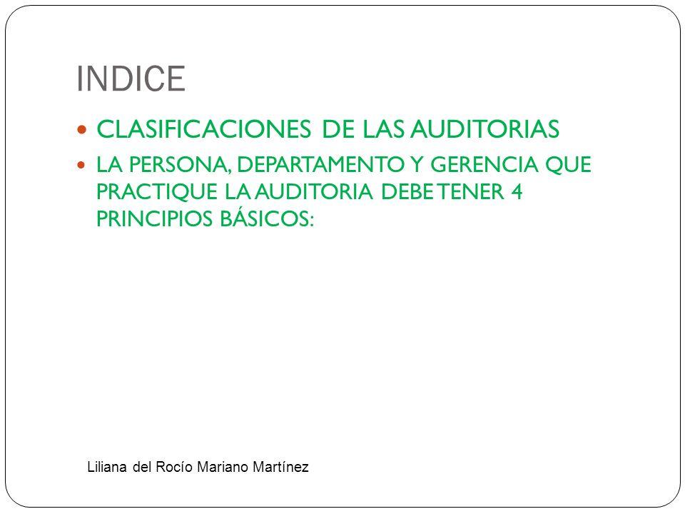 INDICE CLASIFICACIONES DE LAS AUDITORIAS LA PERSONA, DEPARTAMENTO Y GERENCIA QUE PRACTIQUE LA AUDITORIA DEBE TENER 4 PRINCIPIOS BÁSICOS: Liliana del R
