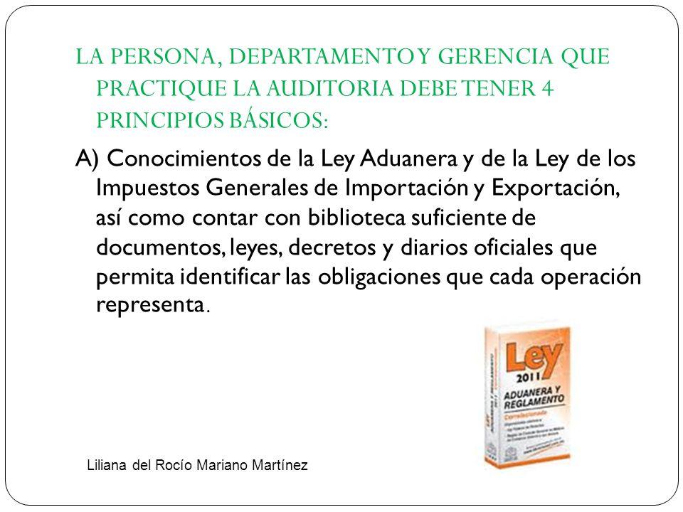 LA PERSONA, DEPARTAMENTO Y GERENCIA QUE PRACTIQUE LA AUDITORIA DEBE TENER 4 PRINCIPIOS BÁSICOS: A) Conocimientos de la Ley Aduanera y de la Ley de los