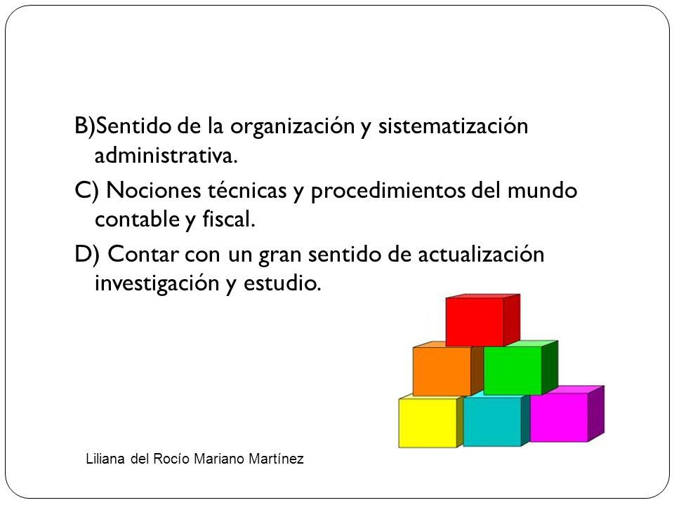 B)Sentido de la organización y sistematización administrativa. C) Nociones técnicas y procedimientos del mundo contable y fiscal. D) Contar con un gra