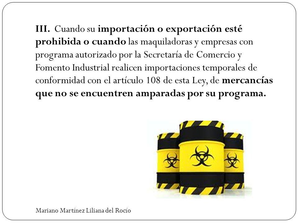 III. Cuando su importación o exportación esté prohibida o cuando las maquiladoras y empresas con programa autorizado por la Secretaría de Comercio y F