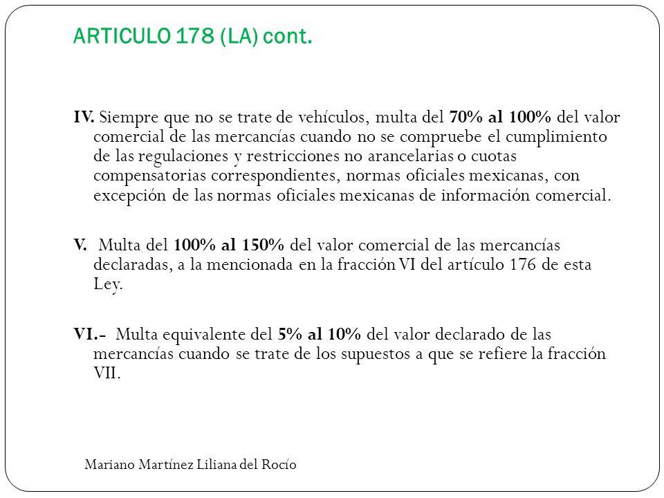 ARTICULO 178 (LA) cont. IV. Siempre que no se trate de vehículos, multa del 70% al 100% del valor comercial de las mercancías cuando no se compruebe e