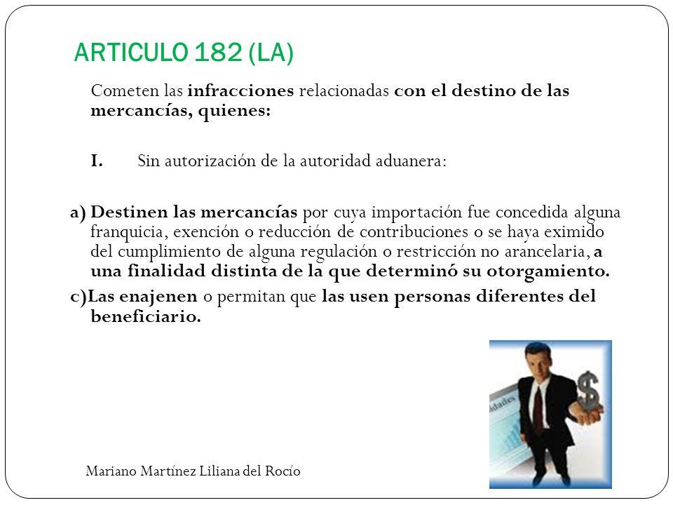 ARTICULO 182 (LA) Cometen las infracciones relacionadas con el destino de las mercancías, quienes: I.Sin autorización de la autoridad aduanera: a)Dest