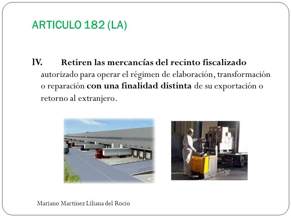 ARTICULO 182 (LA) lV. Retiren las mercancías del recinto fiscalizado autorizado para operar el régimen de elaboración, transformación o reparación con