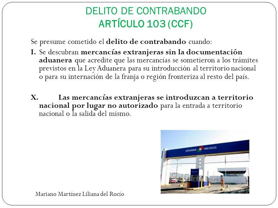 DELITO DE CONTRABANDO ARTÍCULO 103 (CCF) Se presume cometido el delito de contrabando cuando: I. Se descubran mercancías extranjeras sin la documentac
