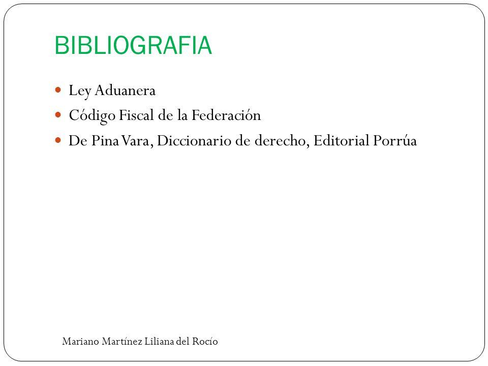 BIBLIOGRAFIA Ley Aduanera Código Fiscal de la Federación De Pina Vara, Diccionario de derecho, Editorial Porrúa Mariano Martínez Liliana del Rocío