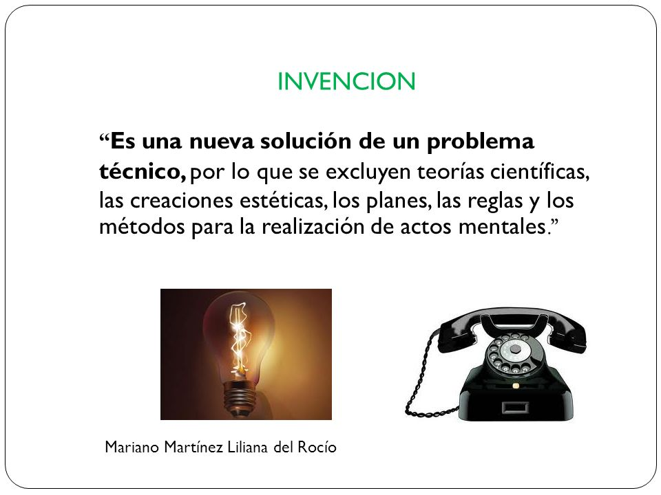INVENCION Es una nueva solución de un problema técnico, por lo que se excluyen teorías científicas, las creaciones estéticas, los planes, las reglas y