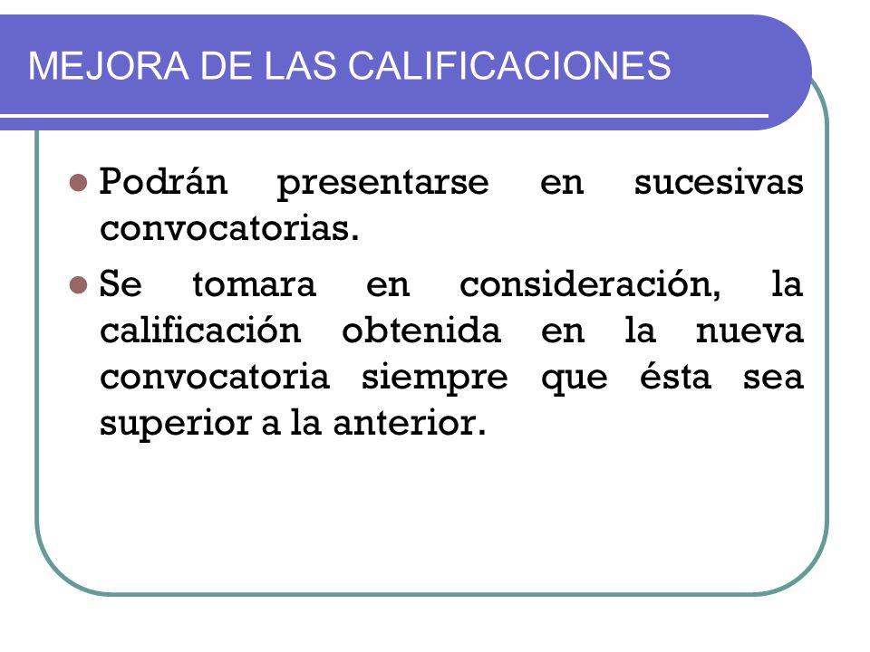MEJORA DE LAS CALIFICACIONES Podrán presentarse en sucesivas convocatorias. Se tomara en consideración, la calificación obtenida en la nueva convocato
