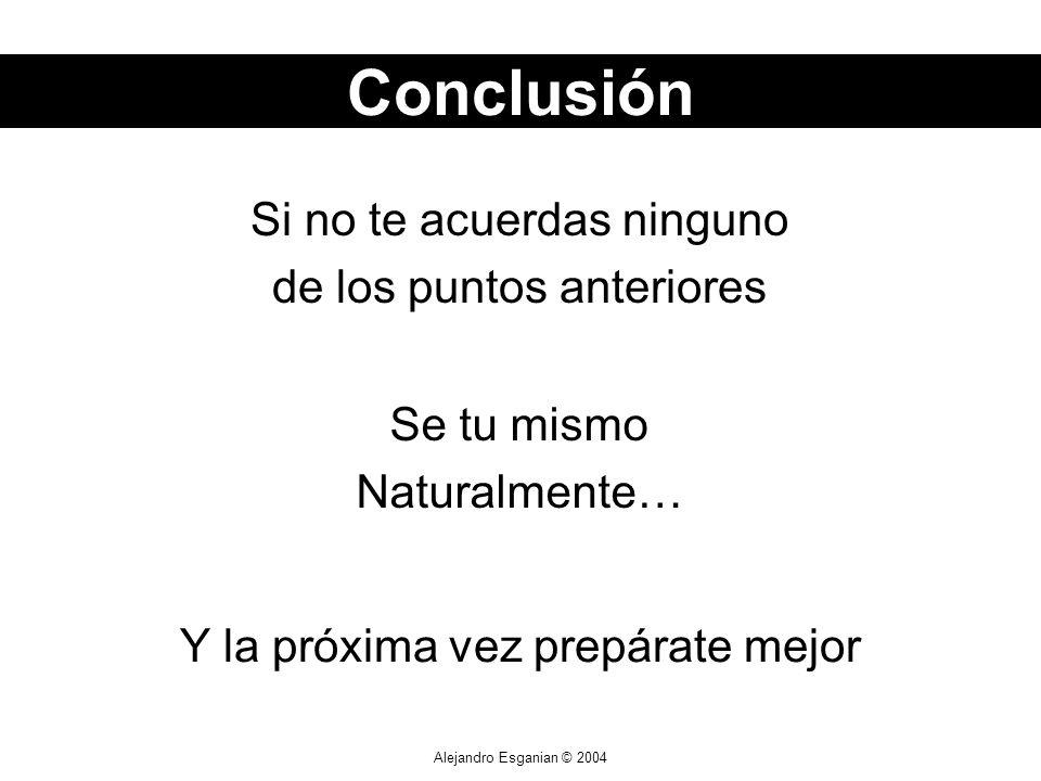 Alejandro Esganian © 2004 Si no te acuerdas ninguno de los puntos anteriores Conclusión Se tu mismo Naturalmente… Y la próxima vez prepárate mejor