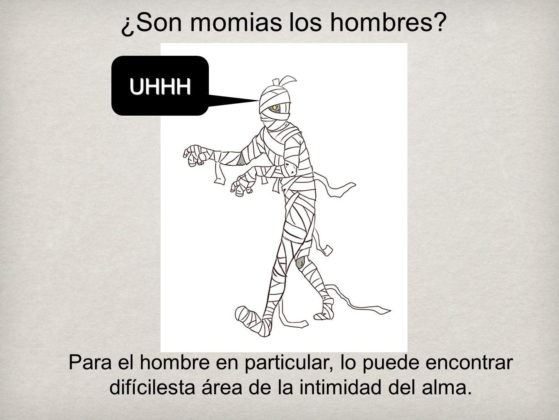 ¿Son momias los hombres? UHHHUHHH Para el hombre en particular, lo puede encontrar difícilesta área de la intimidad del alma.