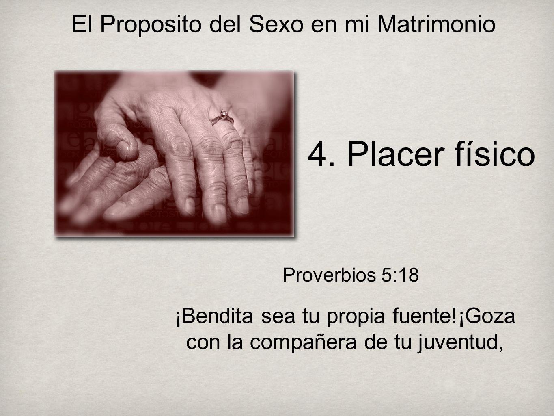4. Placer físico Proverbios 5:18 ¡Bendita sea tu propia fuente!¡Goza con la compañera de tu juventud,