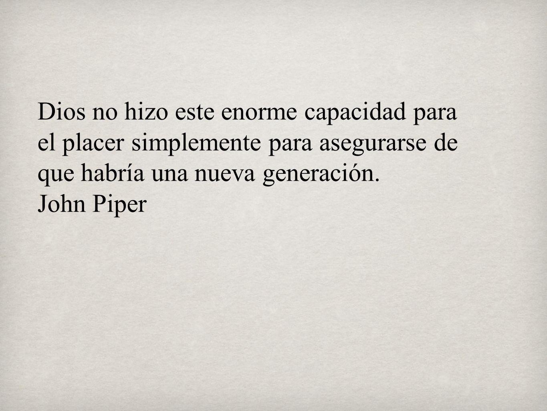 Dios no hizo este enorme capacidad para el placer simplemente para asegurarse de que habría una nueva generación. John Piper