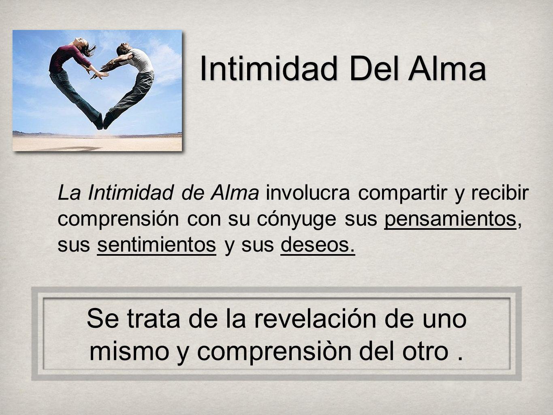 Intimidad Del Alma La Intimidad de Alma involucra compartir y recibir comprensión con su cónyuge sus pensamientos, sus sentimientos y sus deseos. Se t