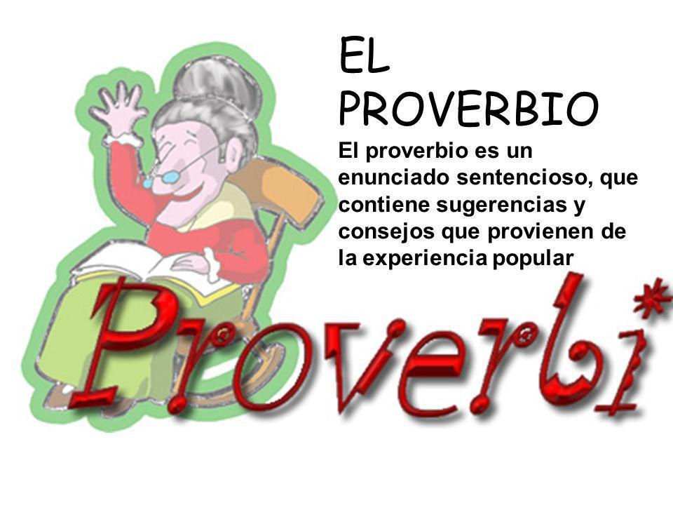 EL PROVERBIO El proverbio es un enunciado sentencioso, que contiene sugerencias y consejos que provienen de la experiencia popular