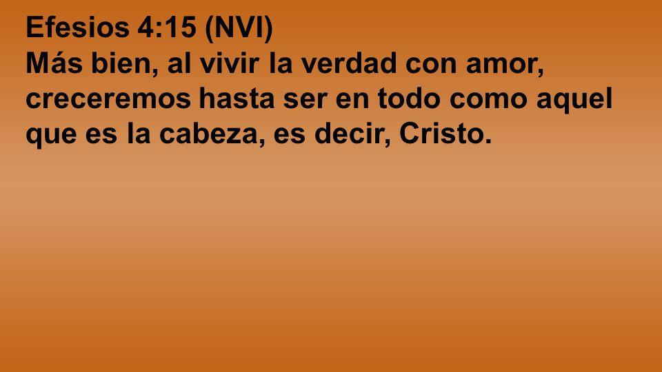 Efesios 4:15 (NVI) Más bien, al vivir la verdad con amor, creceremos hasta ser en todo como aquel que es la cabeza, es decir, Cristo.