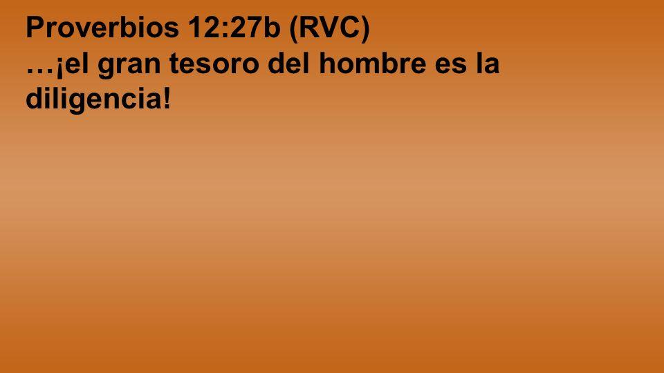Proverbios 12:27b (RVC) …¡el gran tesoro del hombre es la diligencia!