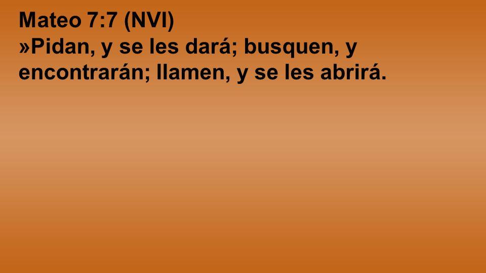 Mateo 7:7 (NVI) »Pidan, y se les dará; busquen, y encontrarán; llamen, y se les abrirá.