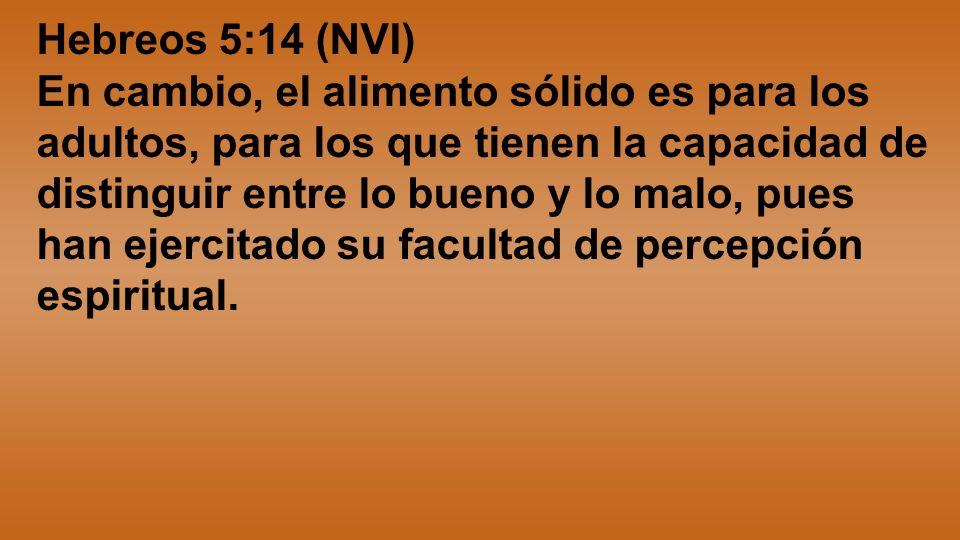 Hebreos 5:14 (NVI) En cambio, el alimento sólido es para los adultos, para los que tienen la capacidad de distinguir entre lo bueno y lo malo, pues ha