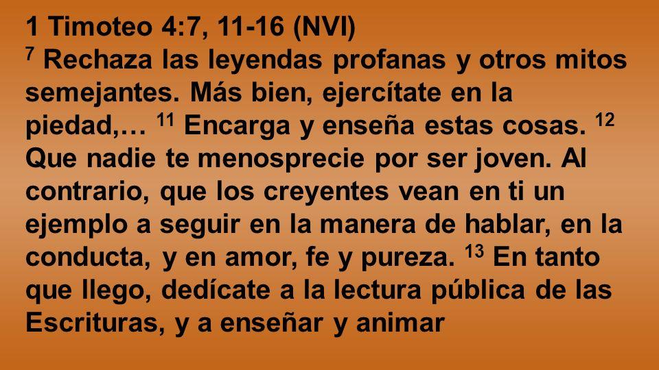 1 Timoteo 4:7, 11-16 (NVI) 7 Rechaza las leyendas profanas y otros mitos semejantes. Más bien, ejercítate en la piedad,… 11 Encarga y enseña estas cos